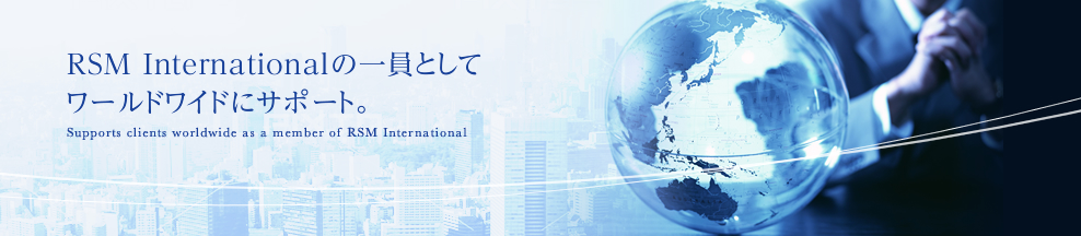 RSM Internationalの一員としてワールドワイドにサポート。 Supports clients worldwide as a member of RSM International